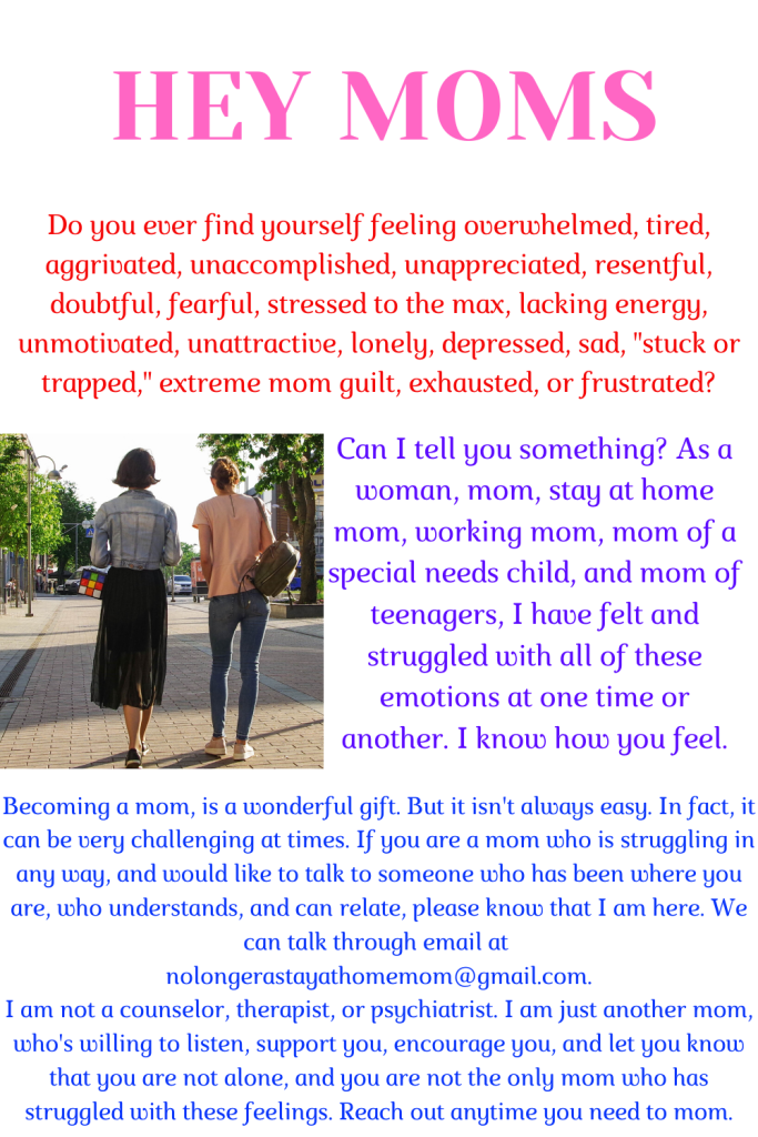To invite any mom who is struggling with depression, mom-guilt, fear, frustration, overwhelm, or any other negative emotion; to reach out to me through email at nolongerastayathomemom@gmail.com for support, encouragement, and a listening ear.